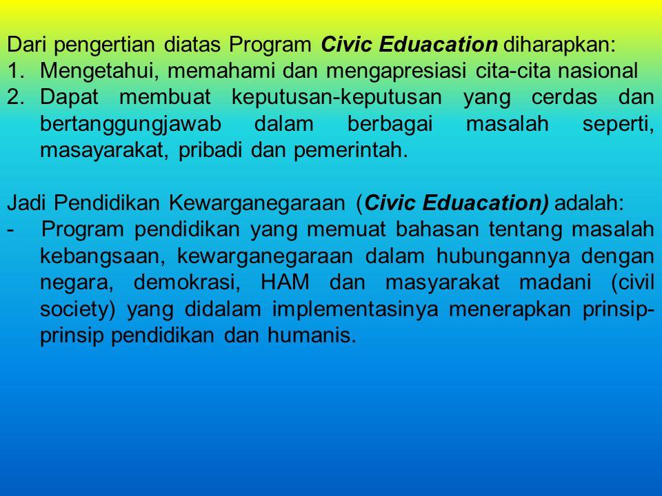 Dari pengertian diatas Program Civic Eduacation diharapkan: 1.Mengetahui, memahami dan mengapresiasi cita-cita nasional 2.Dapat membuat keputusan-kepu