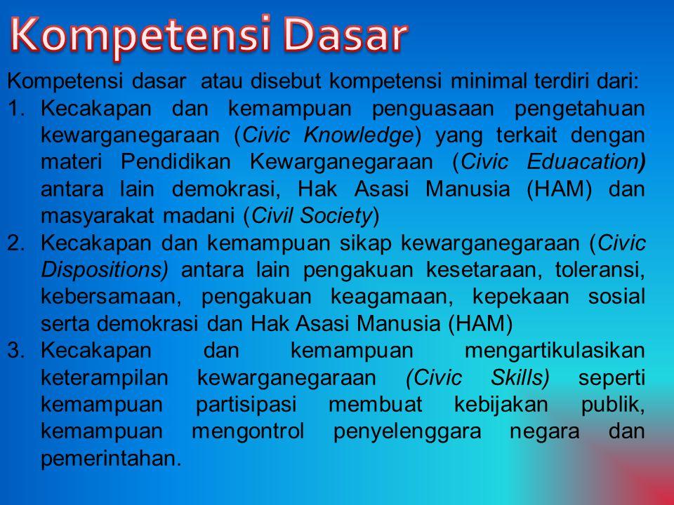 Kompetensi dasar atau disebut kompetensi minimal terdiri dari: 1.Kecakapan dan kemampuan penguasaan pengetahuan kewarganegaraan (Civic Knowledge) yang