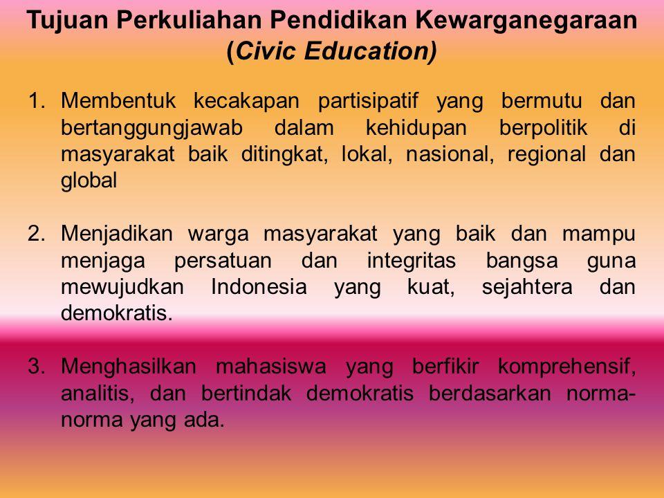 Tujuan Perkuliahan Pendidikan Kewarganegaraan (Civic Education) 1.Membentuk kecakapan partisipatif yang bermutu dan bertanggungjawab dalam kehidupan b