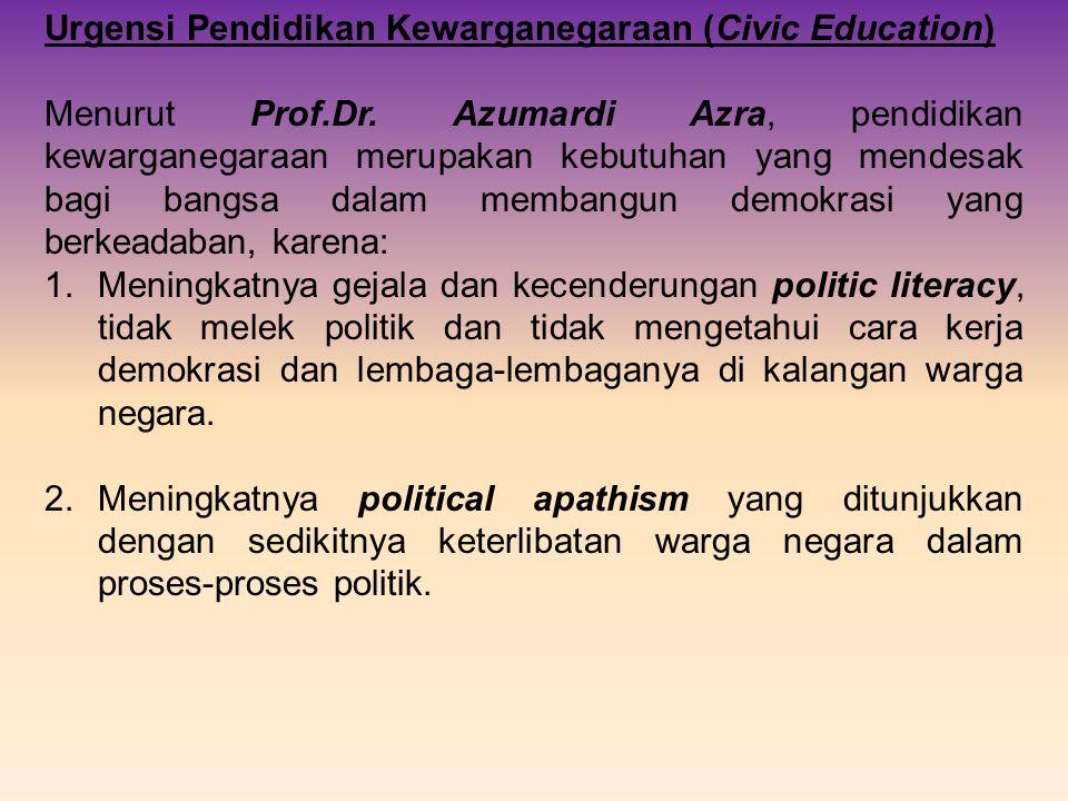 Urgensi Pendidikan Kewarganegaraan (Civic Education) Menurut Prof.Dr. Azumardi Azra, pendidikan kewarganegaraan merupakan kebutuhan yang mendesak bagi