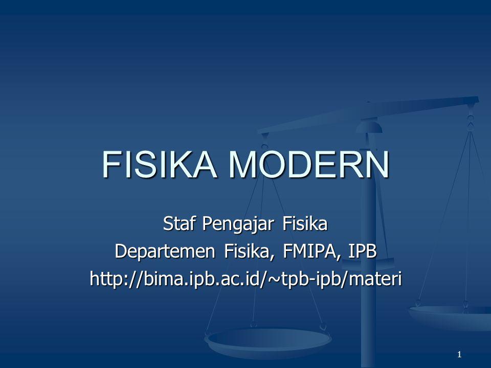 1 FISIKA MODERN Staf Pengajar Fisika Departemen Fisika, FMIPA, IPB http://bima.ipb.ac.id/~tpb-ipb/materi