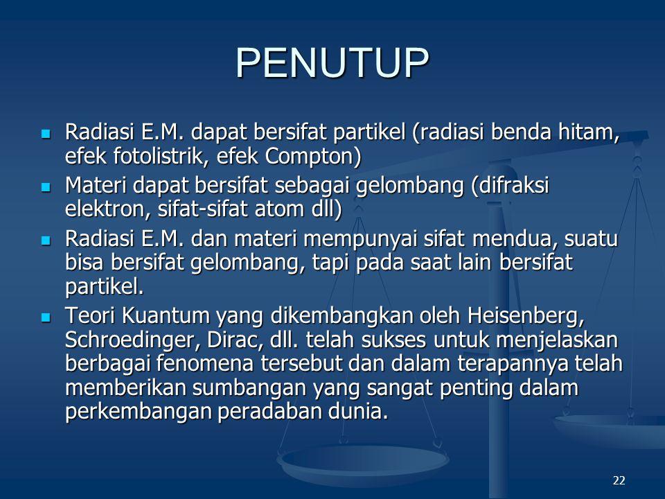 22 PENUTUP Radiasi E.M. dapat bersifat partikel (radiasi benda hitam, efek fotolistrik, efek Compton) Radiasi E.M. dapat bersifat partikel (radiasi be