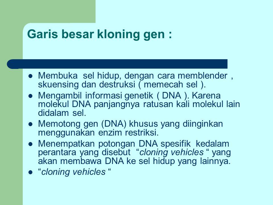 Garis besar kloning gen : Membuka sel hidup, dengan cara memblender, skuensing dan destruksi ( memecah sel ). Mengambil informasi genetik ( DNA ). Kar