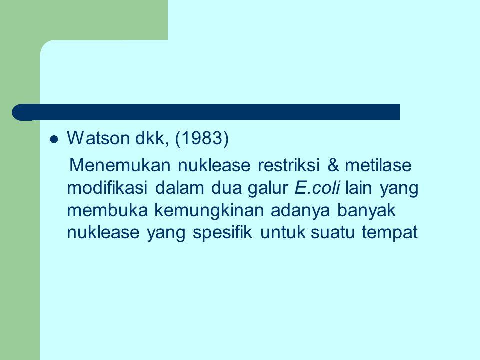 Watson dkk, (1983) Menemukan nuklease restriksi & metilase modifikasi dalam dua galur E.coli lain yang membuka kemungkinan adanya banyak nuklease yang