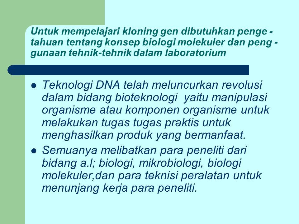 Untuk mempelajari kloning gen dibutuhkan penge - tahuan tentang konsep biologi molekuler dan peng - gunaan tehnik-tehnik dalam laboratorium Teknologi