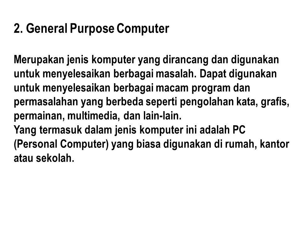 2. General Purpose Computer Merupakan jenis komputer yang dirancang dan digunakan untuk menyelesaikan berbagai masalah. Dapat digunakan untuk menyeles
