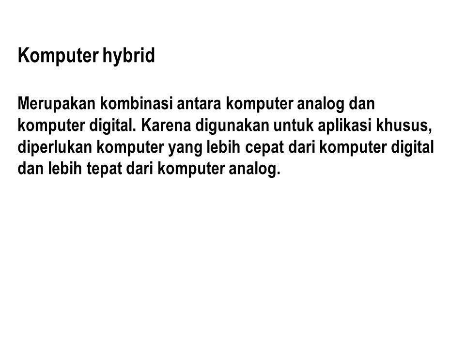 Komputer hybrid Merupakan kombinasi antara komputer analog dan komputer digital. Karena digunakan untuk aplikasi khusus, diperlukan komputer yang lebi