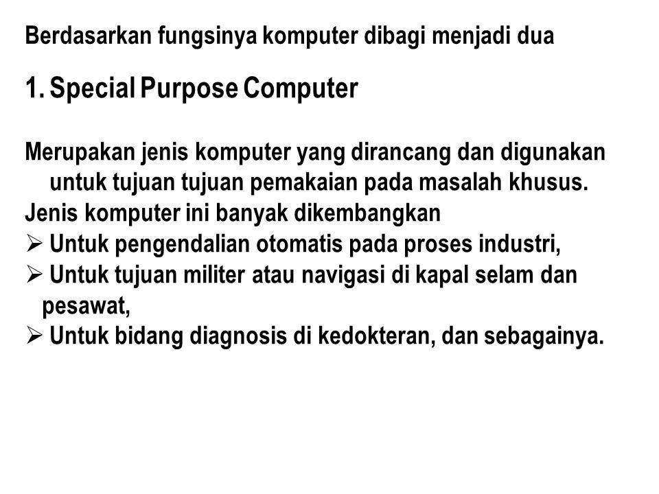 Berdasarkan fungsinya komputer dibagi menjadi dua 1.Special Purpose Computer Merupakan jenis komputer yang dirancang dan digunakan untuk tujuan tujuan