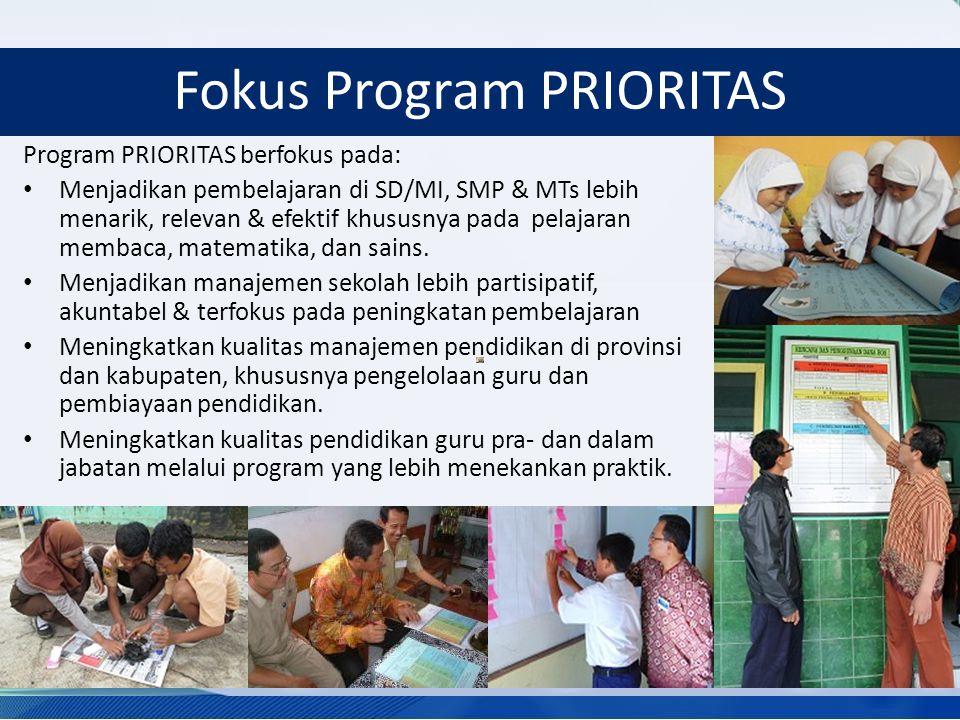 Fokus Program PRIORITAS Program PRIORITAS berfokus pada: Menjadikan pembelajaran di SD/MI, SMP & MTs lebih menarik, relevan & efektif khususnya pada pelajaran membaca, matematika, dan sains.
