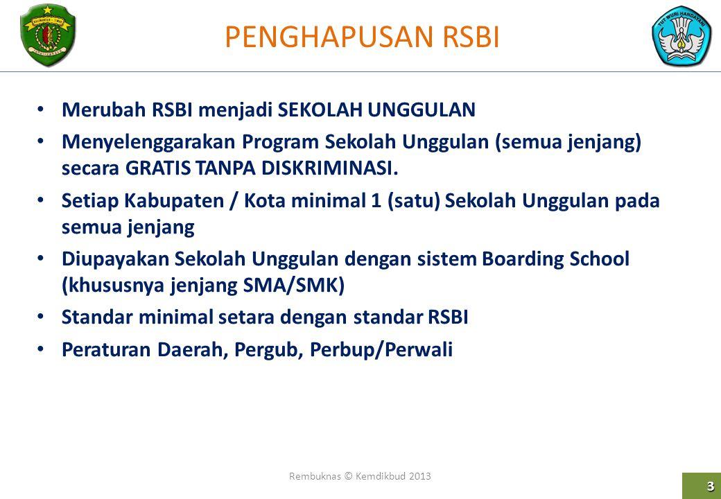 PENGHAPUSAN RSBI Rembuknas © Kemdikbud 2013 3 Merubah RSBI menjadi SEKOLAH UNGGULAN Menyelenggarakan Program Sekolah Unggulan (semua jenjang) secara G