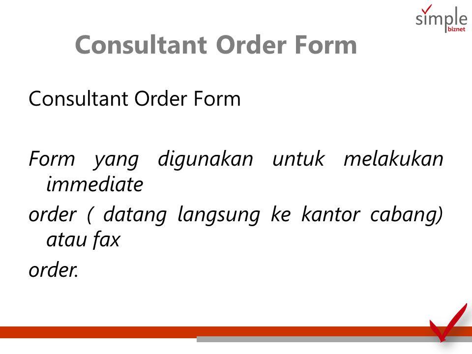 Consultant Order Form Form yang digunakan untuk melakukan immediate order ( datang langsung ke kantor cabang) atau fax order.