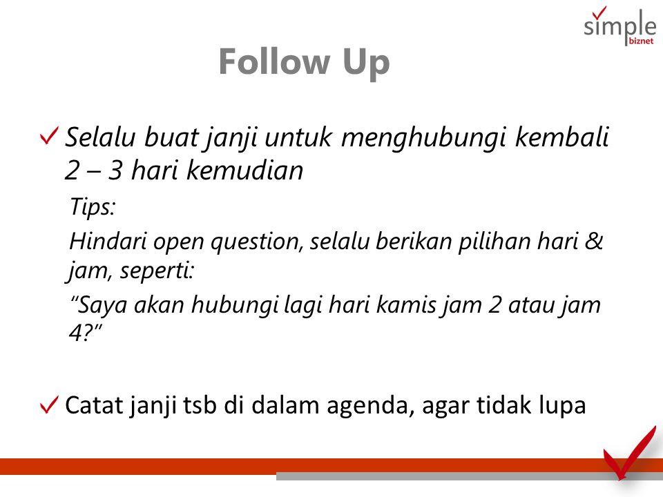 Follow Up Selalu buat janji untuk menghubungi kembali 2 – 3 hari kemudian Tips: Hindari open question, selalu berikan pilihan hari & jam, seperti: Saya akan hubungi lagi hari kamis jam 2 atau jam 4? Catat janji tsb di dalam agenda, agar tidak lupa
