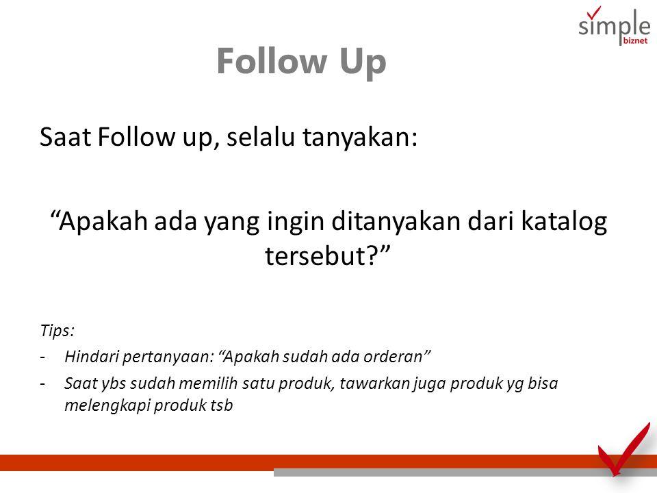 Follow Up Saat Follow up, selalu tanyakan: Apakah ada yang ingin ditanyakan dari katalog tersebut? Tips: -Hindari pertanyaan: Apakah sudah ada orderan -Saat ybs sudah memilih satu produk, tawarkan juga produk yg bisa melengkapi produk tsb