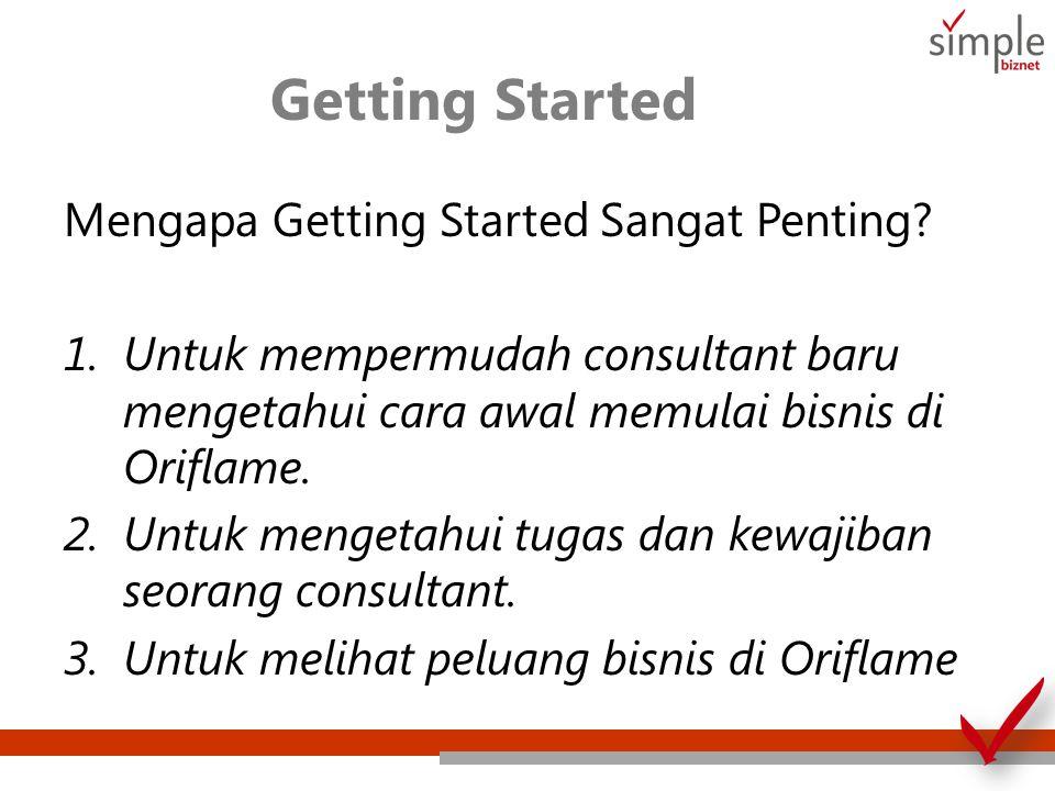 Getting Started Mengapa Getting Started Sangat Penting? 1.Untuk mempermudah consultant baru mengetahui cara awal memulai bisnis di Oriflame. 2.Untuk m