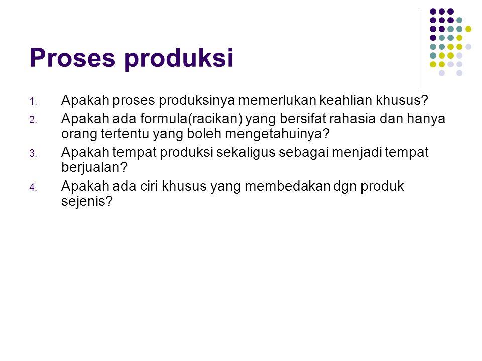 Proses produksi 1. Apakah proses produksinya memerlukan keahlian khusus? 2. Apakah ada formula(racikan) yang bersifat rahasia dan hanya orang tertentu