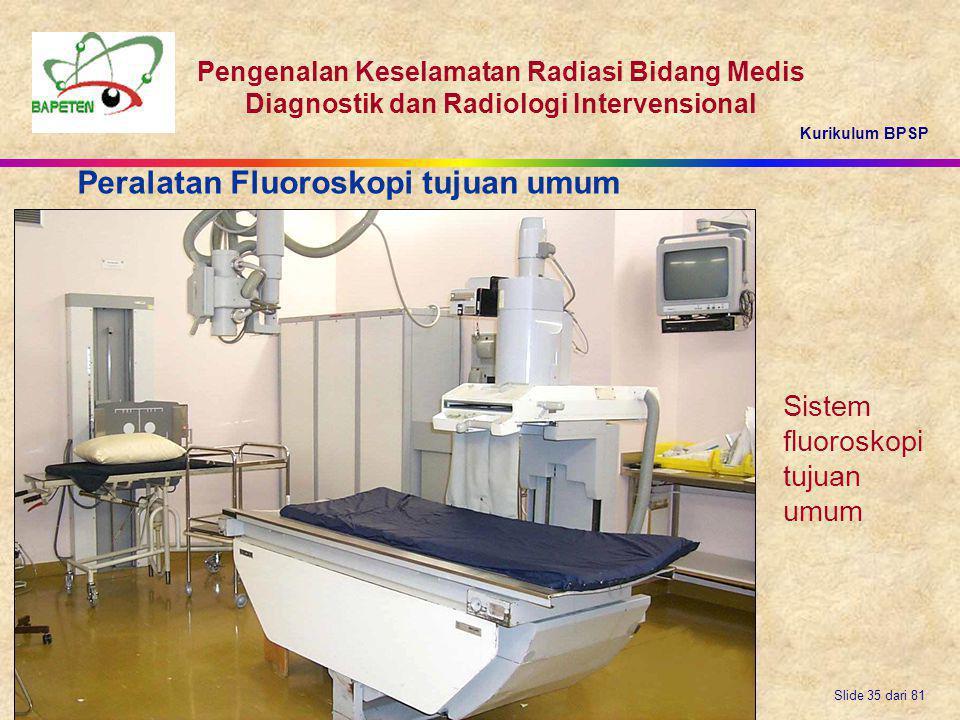 Kurikulum BPSP Pengenalan Keselamatan Radiasi Bidang Medis Diagnostik dan Radiologi Intervensional Slide 35 dari 81 Sistem fluoroskopi tujuan umum Per