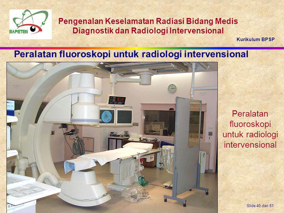 Kurikulum BPSP Pengenalan Keselamatan Radiasi Bidang Medis Diagnostik dan Radiologi Intervensional Slide 40 dari 81 Peralatan fluoroskopi untuk radiol