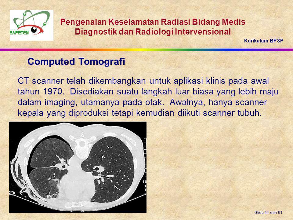 Kurikulum BPSP Pengenalan Keselamatan Radiasi Bidang Medis Diagnostik dan Radiologi Intervensional Slide 44 dari 81 CT scanner telah dikembangkan untu