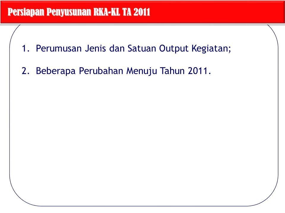 1.Perumusan Jenis dan Satuan Output Kegiatan; 2.Beberapa Perubahan Menuju Tahun 2011. Persiapan Penyusunan RKA-KL TA 2011 Persiapan Penyusunan RKA-KL