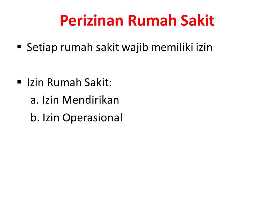 Perizinan Rumah Sakit  Setiap rumah sakit wajib memiliki izin  Izin Rumah Sakit: a. Izin Mendirikan b. Izin Operasional