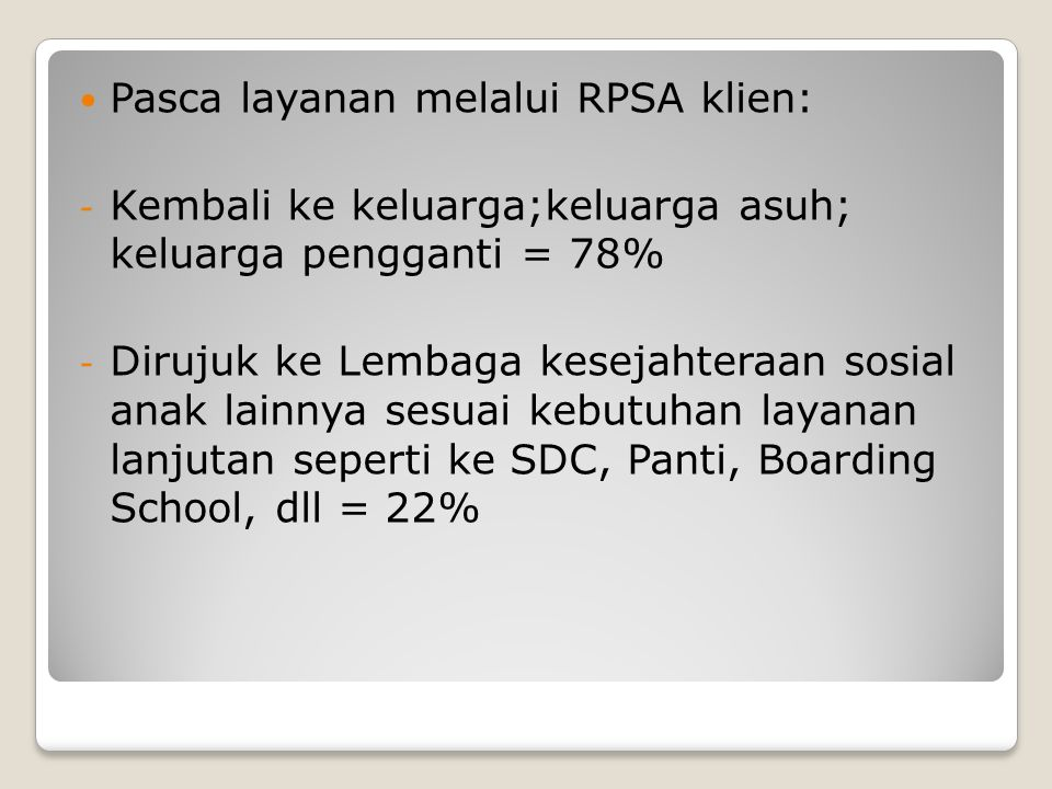 Pasca layanan melalui RPSA klien: - Kembali ke keluarga;keluarga asuh; keluarga pengganti = 78% - Dirujuk ke Lembaga kesejahteraan sosial anak lainnya