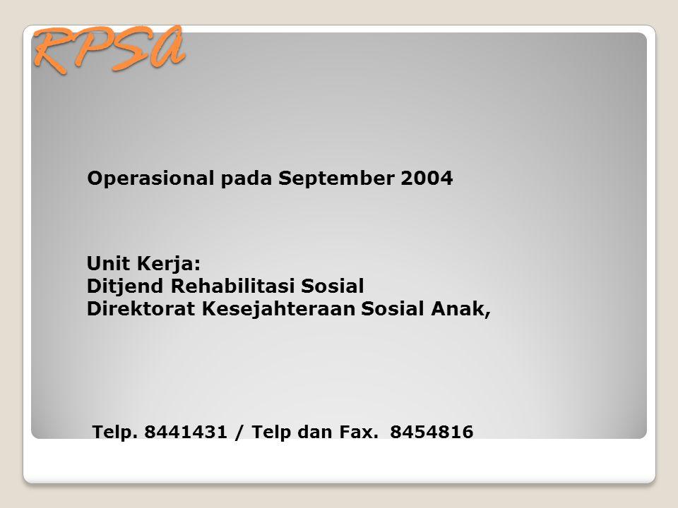 RPSA Operasional pada September 2004 Unit Kerja: Ditjend Rehabilitasi Sosial Direktorat Kesejahteraan Sosial Anak, Telp. 8441431 / Telp dan Fax. 84548