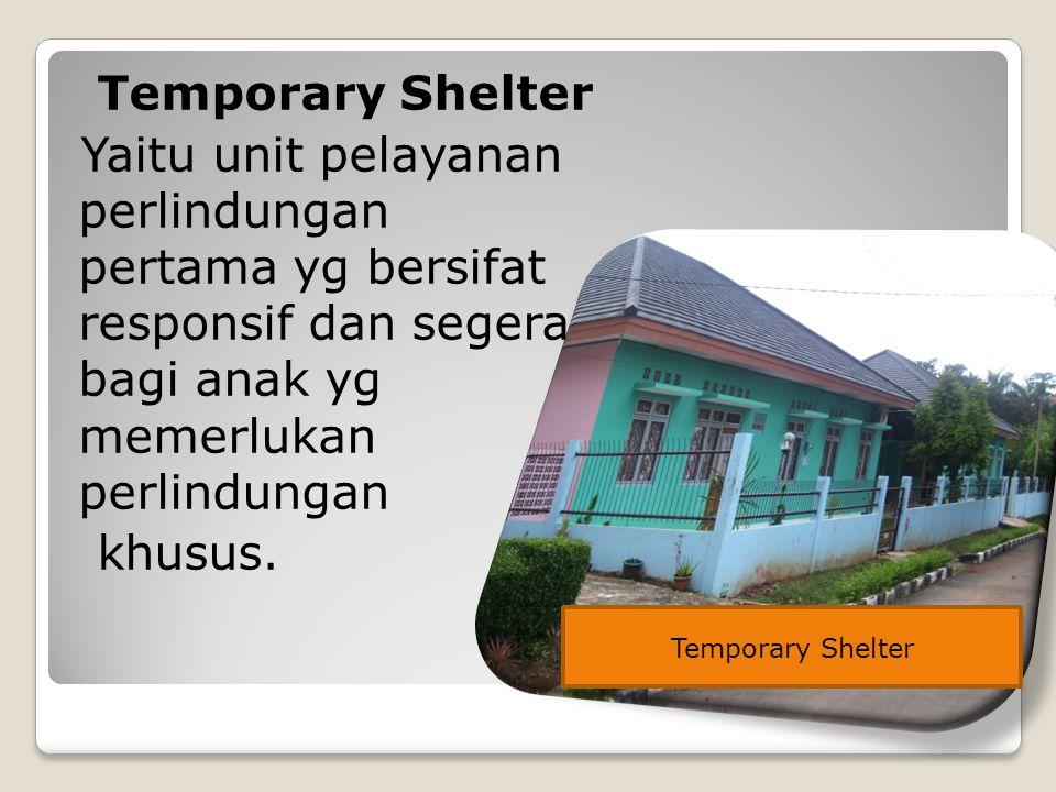 Temporary Shelter Yaitu unit pelayanan perlindungan pertama yg bersifat responsif dan segera bagi anak yg memerlukan perlindungan khusus.