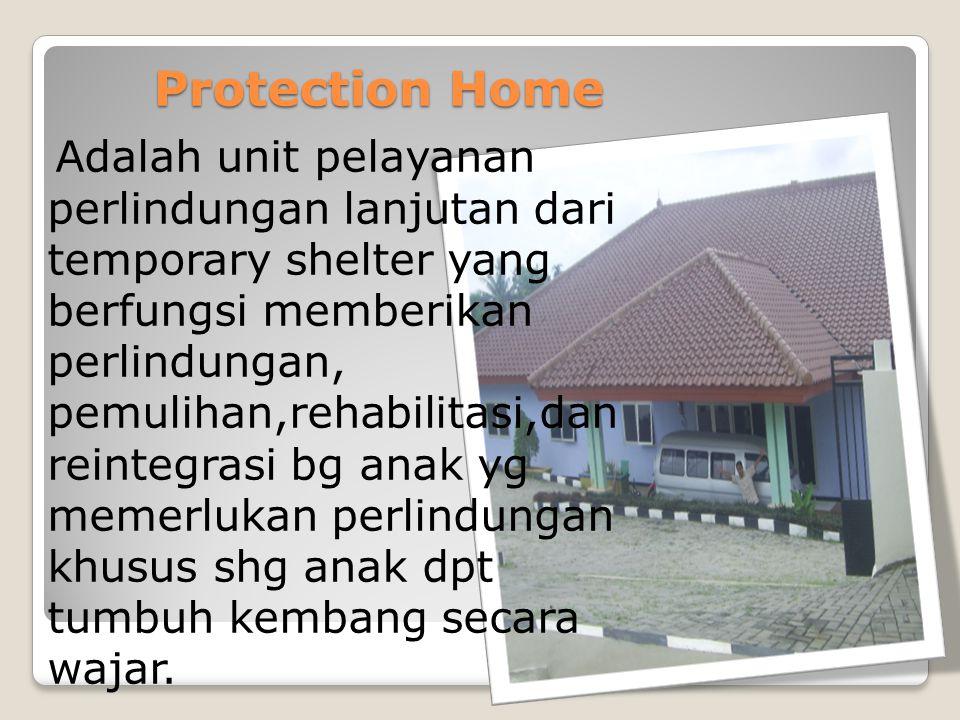 Protection Home Adalah unit pelayanan perlindungan lanjutan dari temporary shelter yang berfungsi memberikan perlindungan, pemulihan,rehabilitasi,dan