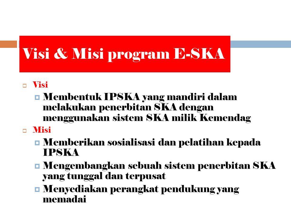 Visi & Misi program E-SKA  Visi  Membentuk IPSKA yang mandiri dalam melakukan penerbitan SKA dengan menggunakan sistem SKA milik Kemendag  Misi  Memberikan sosialisasi dan pelatihan kepada IPSKA  Mengembangkan sebuah sistem penerbitan SKA yang tunggal dan terpusat  Menyediakan perangkat pendukung yang memadai