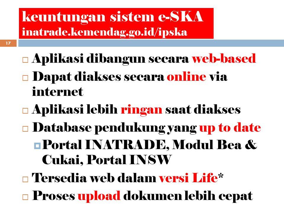 keuntungan sistem e-SKA inatrade.kemendag.go.id/ipska 17  Aplikasi dibangun secara web-based  Dapat diakses secara online via internet  Aplikasi lebih ringan saat diakses  Database pendukung yang up to date  Portal INATRADE, Modul Bea & Cukai, Portal INSW  Tersedia web dalam versi Life*  Proses upload dokumen lebih cepat
