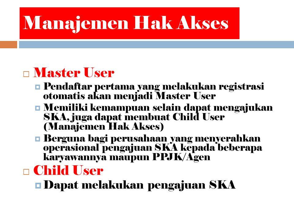 Manajemen Hak Akses  Master User  Pendaftar pertama yang melakukan registrasi otomatis akan menjadi Master User  Memiliki kemampuan selain dapat mengajukan SKA, juga dapat membuat Child User (Manajemen Hak Akses)  Berguna bagi perusahaan yang menyerahkan operasional pengajuan SKA kepada beberapa karyawannya maupun PPJK/Agen  Child User  Dapat melakukan pengajuan SKA