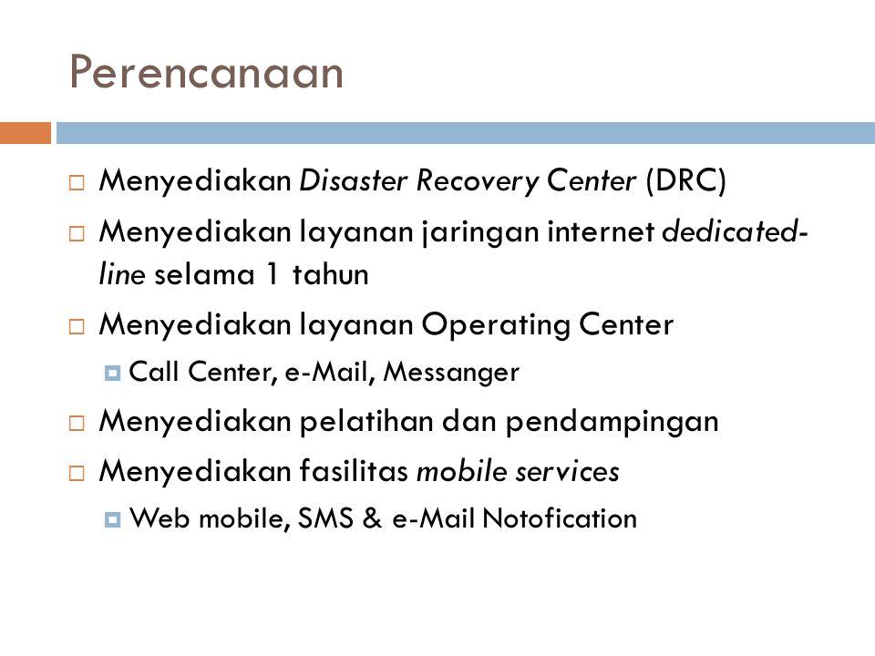 Perencanaan  Menyediakan Disaster Recovery Center (DRC)  Menyediakan layanan jaringan internet dedicated- line selama 1 tahun  Menyediakan layanan Operating Center  Call Center, e-Mail, Messanger  Menyediakan pelatihan dan pendampingan  Menyediakan fasilitas mobile services  Web mobile, SMS & e-Mail Notofication