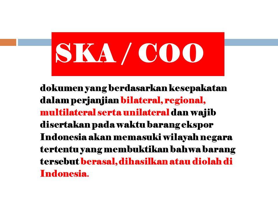 SKA / COO dokumen yang berdasarkan kesepakatan dalam perjanjian bilateral, regional, multilateral serta unilateral dan wajib disertakan pada waktu barang ekspor Indonesia akan memasuki wilayah negara tertentu yang membuktikan bahwa barang tersebut berasal, dihasilkan atau diolah di Indonesia.