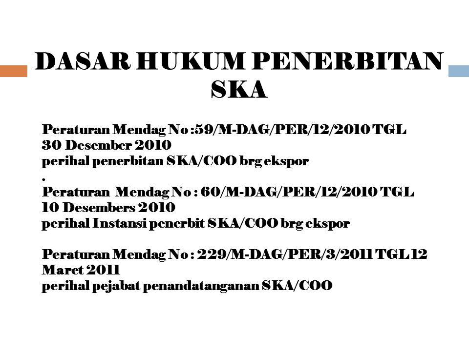 DASAR HUKUM PENERBITAN SKA Peraturan Mendag No :59/M-DAG/PER/12/2010 TGL 30 Desember 2010 perihal penerbitan SKA/COO brg ekspor.