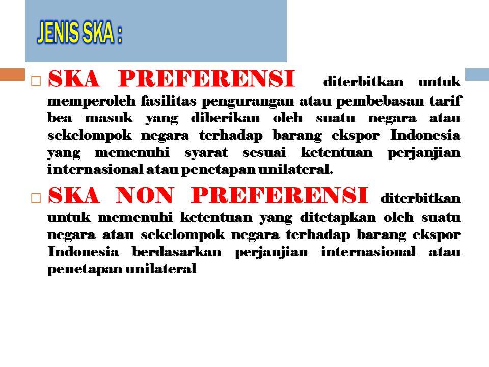  SKA PREFERENSI diterbitkan untuk memperoleh fasilitas pengurangan atau pembebasan tarif bea masuk yang diberikan oleh suatu negara atau sekelompok negara terhadap barang ekspor Indonesia yang memenuhi syarat sesuai ketentuan perjanjian internasional atau penetapan unilateral.