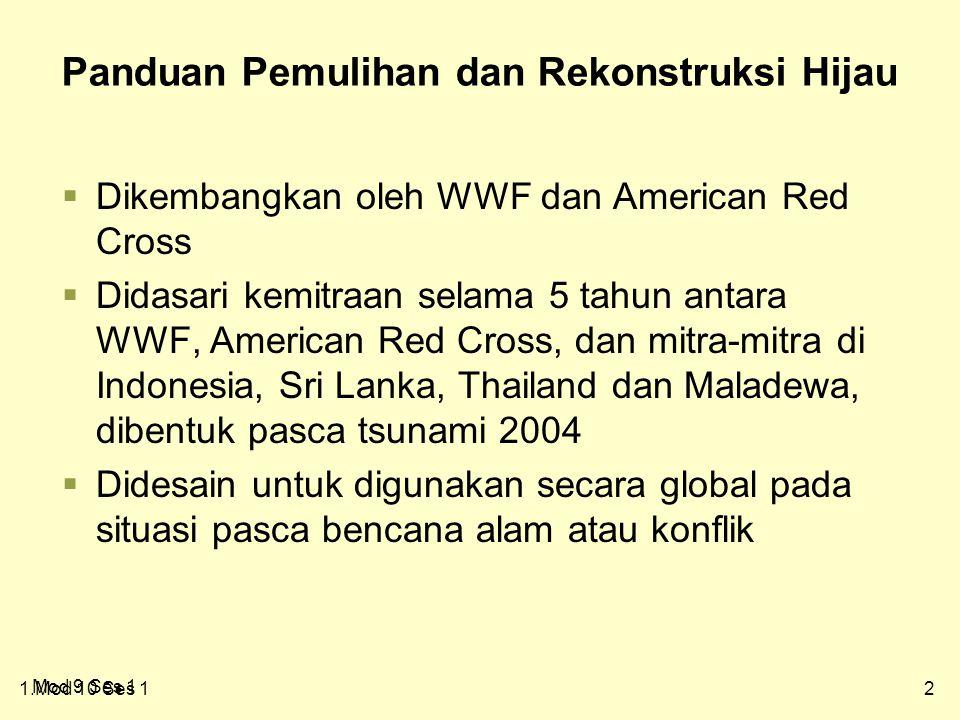 21.Mod 10 Ses 1 Panduan Pemulihan dan Rekonstruksi Hijau  Dikembangkan oleh WWF dan American Red Cross  Didasari kemitraan selama 5 tahun antara WWF, American Red Cross, dan mitra-mitra di Indonesia, Sri Lanka, Thailand dan Maladewa, dibentuk pasca tsunami 2004  Didesain untuk digunakan secara global pada situasi pasca bencana alam atau konflik Mod 9 Ses 1