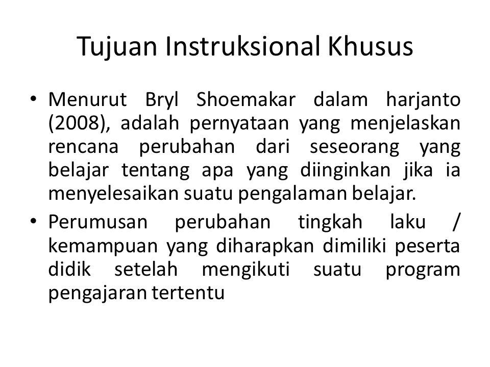 Tujuan Instruksional Khusus Menurut Bryl Shoemakar dalam harjanto (2008), adalah pernyataan yang menjelaskan rencana perubahan dari seseorang yang belajar tentang apa yang diinginkan jika ia menyelesaikan suatu pengalaman belajar.