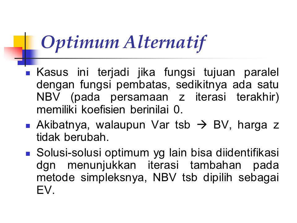 Optimum Alternatif Kasus ini terjadi jika fungsi tujuan paralel dengan fungsi pembatas, sedikitnya ada satu NBV (pada persamaan z iterasi terakhir) memiliki koefisien berinilai 0.