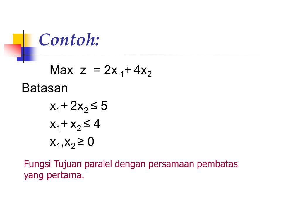 Contoh: Max z = 2x 1 + 4x 2 Batasan x 1 + 2x 2 ≤ 5 x 1 + x 2 ≤ 4 x 1,x 2 ≥ 0 Fungsi Tujuan paralel dengan persamaan pembatas yang pertama.