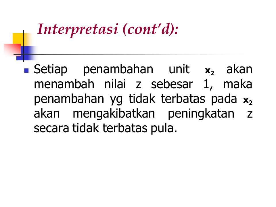Interpretasi (cont'd): Setiap penambahan unit x 2 akan menambah nilai z sebesar 1, maka penambahan yg tidak terbatas pada x 2 akan mengakibatkan peningkatan z secara tidak terbatas pula.