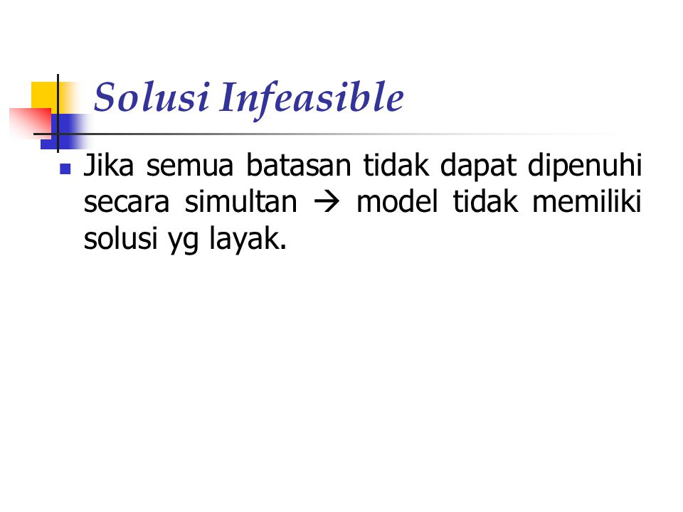 Solusi Infeasible Jika semua batasan tidak dapat dipenuhi secara simultan  model tidak memiliki solusi yg layak.