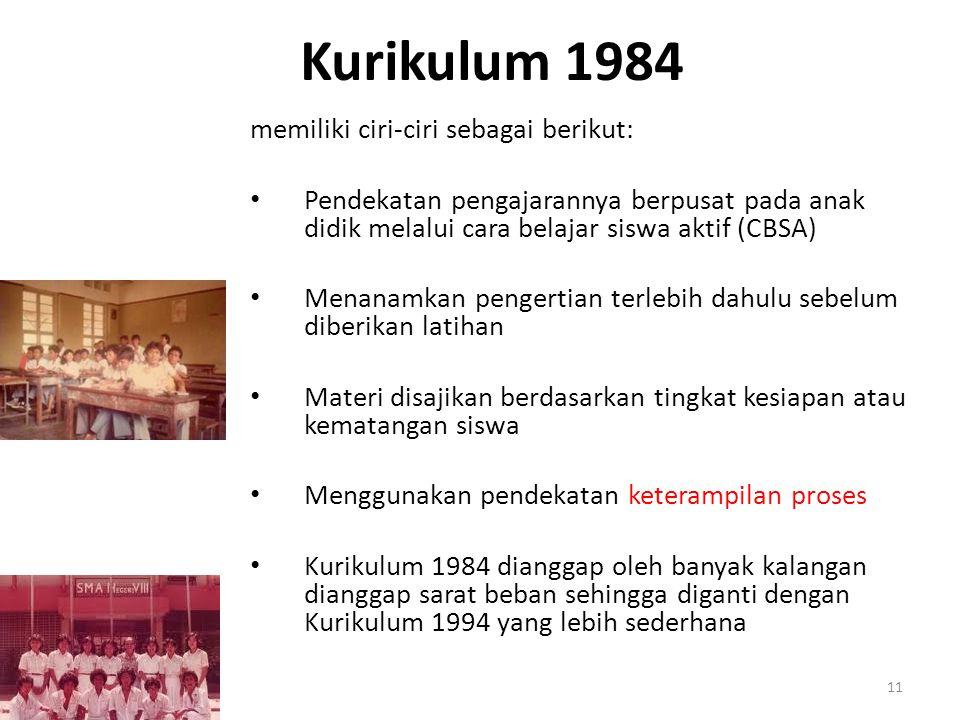 Kurikulum 1984 memiliki ciri-ciri sebagai berikut: Pendekatan pengajarannya berpusat pada anak didik melalui cara belajar siswa aktif (CBSA) Menanamkan pengertian terlebih dahulu sebelum diberikan latihan Materi disajikan berdasarkan tingkat kesiapan atau kematangan siswa Menggunakan pendekatan keterampilan proses Kurikulum 1984 dianggap oleh banyak kalangan dianggap sarat beban sehingga diganti dengan Kurikulum 1994 yang lebih sederhana 11