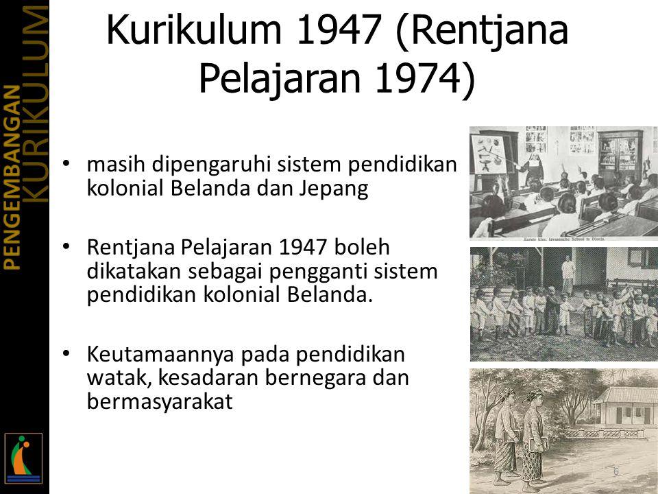 Kurikulum 1947 (Rentjana Pelajaran 1974) masih dipengaruhi sistem pendidikan kolonial Belanda dan Jepang Rentjana Pelajaran 1947 boleh dikatakan sebagai pengganti sistem pendidikan kolonial Belanda.