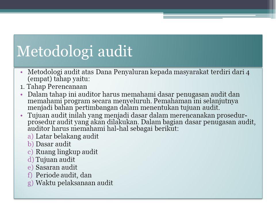 Metodologi audit Metodologi audit atas Dana Penyaluran kepada masyarakat terdiri dari 4 (empat) tahap yaitu: 1. Tahap Perencanaan Dalam tahap ini audi