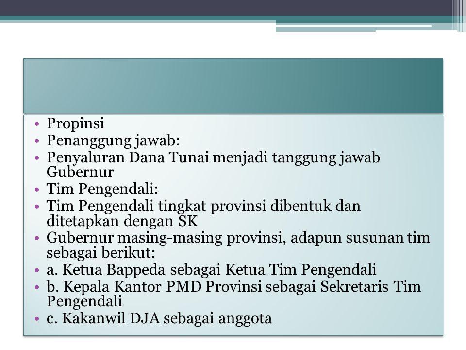 Propinsi Penanggung jawab: Penyaluran Dana Tunai menjadi tanggung jawab Gubernur Tim Pengendali: Tim Pengendali tingkat provinsi dibentuk dan ditetapk