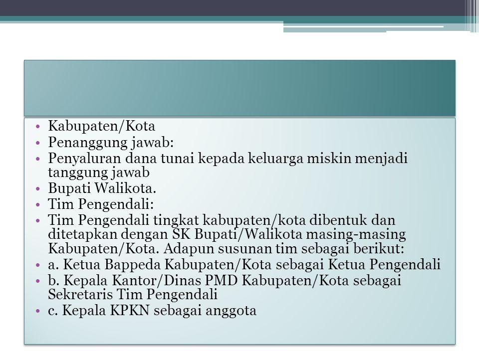 Kabupaten/Kota Penanggung jawab: Penyaluran dana tunai kepada keluarga miskin menjadi tanggung jawab Bupati Walikota. Tim Pengendali: Tim Pengendali t