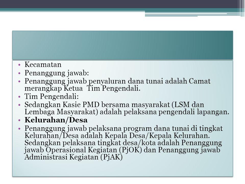 Kecamatan Penanggung jawab: Penanggung jawab penyaluran dana tunai adalah Camat merangkap Ketua Tim Pengendali. Tim Pengendali: Sedangkan Kasie PMD be