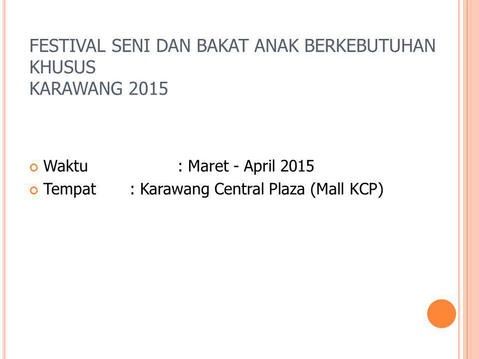 FESTIVAL SENI DAN BAKAT ANAK BERKEBUTUHAN KHUSUS KARAWANG 2015 Waktu : Maret - April 2015 Tempat : Karawang Central Plaza (Mall KCP)