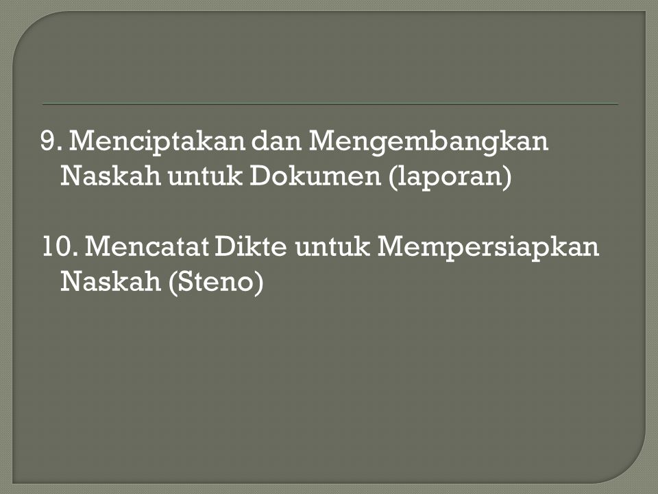 9. Menciptakan dan Mengembangkan Naskah untuk Dokumen (laporan) 10. Mencatat Dikte untuk Mempersiapkan Naskah (Steno)