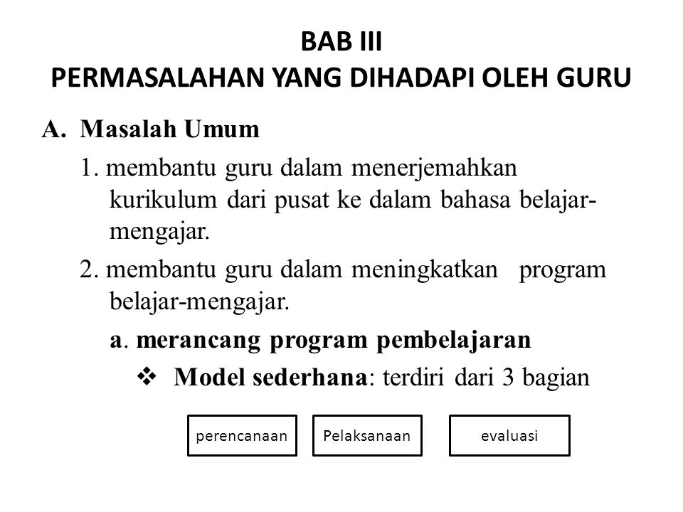 BAB III PERMASALAHAN YANG DIHADAPI OLEH GURU A.Masalah Umum 1. membantu guru dalam menerjemahkan kurikulum dari pusat ke dalam bahasa belajar- mengaja